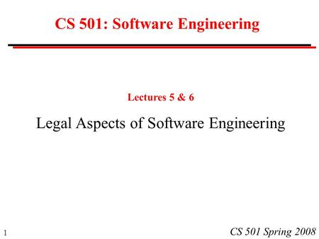 1 CS 501 Spring 2008 CS 501: Software Engineering Lectures 5 & 6 Legal Aspects of Software Engineering.