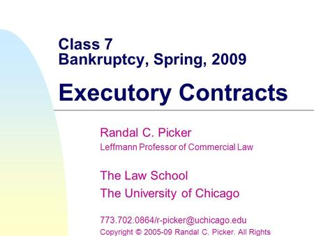 Class 7 Bankruptcy, Spring, 2009 Executory Contracts Randal C. Picker Leffmann Professor of Commercial Law The Law School The University of Chicago