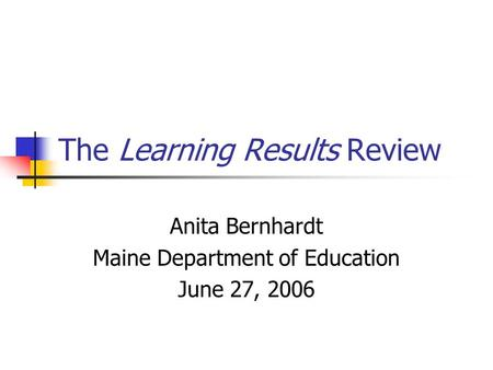 The Learning Results Review Anita Bernhardt Maine Department of Education June 27, 2006.