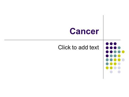 Click to add text Cancer. What is cancer? Mitosis gone wild A group of diseases in which cells divide uncontrollably, caused by a change in DNA A rapidly.