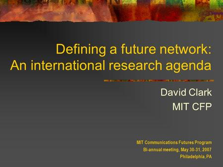 Defining a future network: An international research agenda David Clark MIT CFP MIT Communications Futures Program Bi-annual meeting, May 30-31, 2007 Philadelphia,