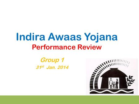 Indira Awaas Yojana Performance Review Group 1 31 st Jan. 2014.