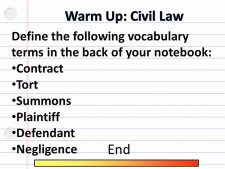 Define the following vocabulary terms in the back of your notebook: Contract Tort Summons Plaintiff Defendant Negligence End.