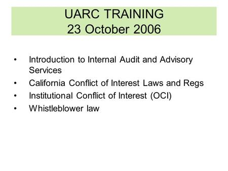 UARC TRAINING 23 October 2006 Introduction to Internal Audit and Advisory Services California Conflict of Interest Laws and Regs Institutional Conflict.