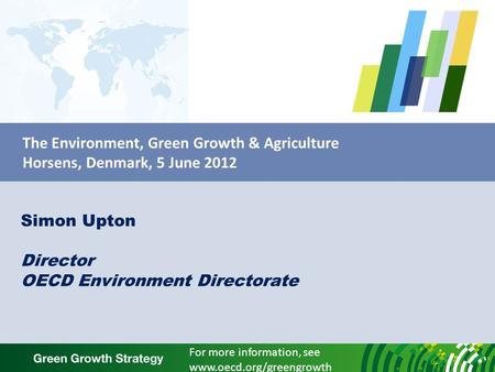 The Environment, Green Growth & Agriculture Horsens, Denmark, 5 June 2012 Simon Upton Director OECD Environment Directorate For more information, see www.oecd.org/greengrowth.