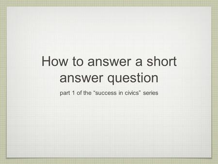 "How to answer a short answer question part 1 of the ""success in civics"" series."