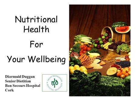 Nutritional Health For Your Wellbeing Diarmuid Duggan Senior Dietitian Bon Secours Hospital Cork.