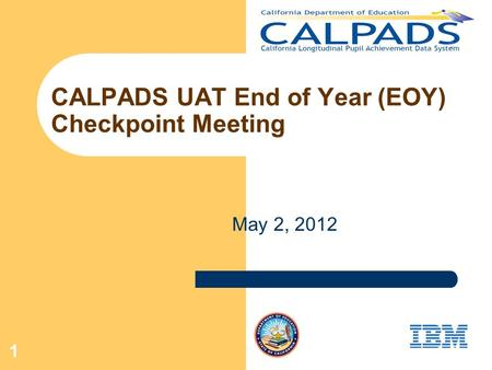 1 CALPADS UAT End of Year (EOY) Checkpoint Meeting May 2, 2012.