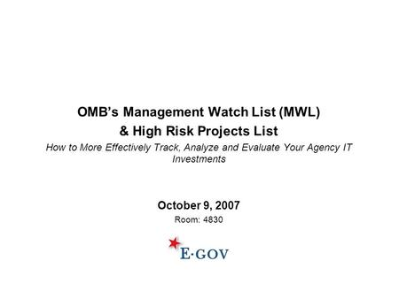 OMB's Management Watch List (MWL) & High Risk Projects List How to More Effectively Track, Analyze and Evaluate Your Agency IT Investments October 9, 2007.