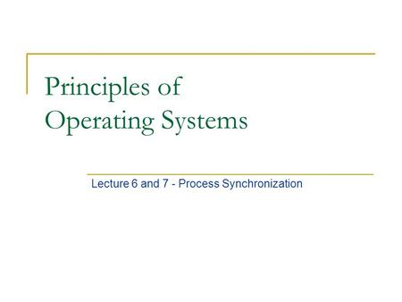 Principles of Operating Systems Lecture 6 and 7 - Process Synchronization.