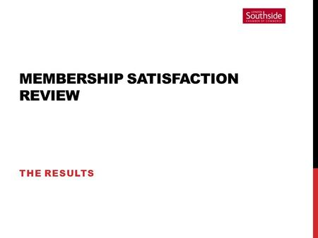 MEMBERSHIP SATISFACTION REVIEW THE RESULTS. INTRODUCTION This evening's presentation: Feedback the assessment results; Ask for your opinions and views;