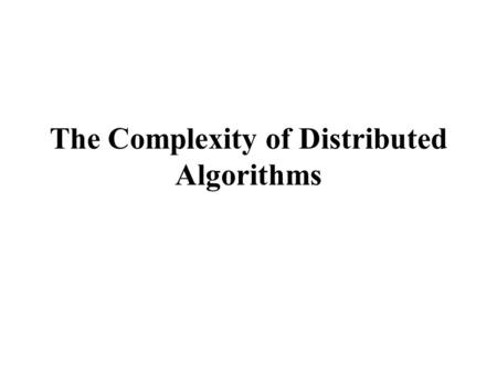 The Complexity of Distributed Algorithms. Common measures Space complexity How much space is needed per process to run an algorithm? (measured in terms.