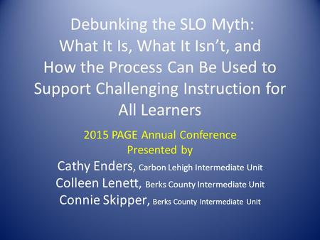 Debunking the SLO Myth: What It Is, What It Isn't, and How the Process Can Be Used to Support Challenging Instruction for All Learners 2015 PAGE Annual.