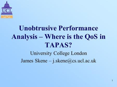 1 Unobtrusive Performance Analysis – Where is the QoS in TAPAS? University College London James Skene –