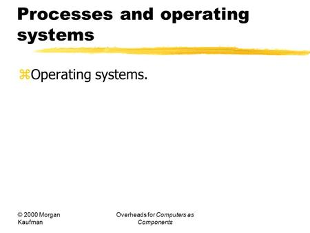 © 2000 Morgan Kaufman Overheads for Computers as Components Processes and operating systems  Operating systems.