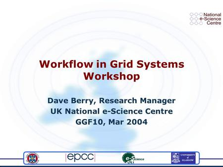 Workflow in Grid Systems Workshop Dave Berry, Research Manager UK National e-Science Centre GGF10, Mar 2004.