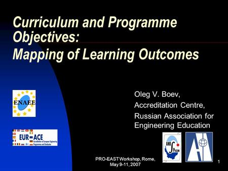 PRO-EAST Workshop, Rome, May 9-11, 2007 1 Curriculum and Programme Objectives: Mapping of Learning Outcomes Oleg V. Boev, Accreditation Centre, Russian.