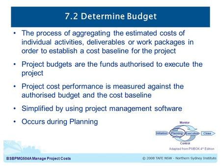 BSBPMG504A Manage Project Costs 7.2 Determine Budget Adapted from PMBOK 4 th Edition InitiationPlanning ExecutionClose Monitor Control The process of aggregating.