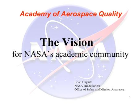 1 Academy of Aerospace Quality The Vision for NASA's academic community Brian Hughitt NASA Headquarters Office of Safety and Mission Assurance.
