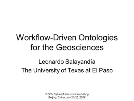 GEON Cyberinfrastructure Workshop Beijing, China, July 21-23, 2006 Workflow-Driven Ontologies for the Geosciences Leonardo Salayandía The University of.