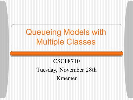 Queueing Models with Multiple Classes CSCI 8710 Tuesday, November 28th Kraemer.