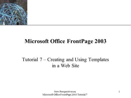 XP New Perspectives on Microsoft Office FrontPage 2003 Tutorial 7 1 Microsoft Office FrontPage 2003 Tutorial 7 – Creating and Using Templates in a Web.
