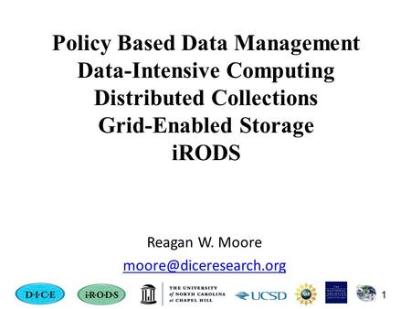 Policy Based Data Management Data-Intensive Computing Distributed Collections Grid-Enabled Storage iRODS Reagan W. Moore 1.