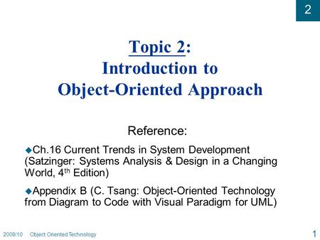 2 2009/10 Object Oriented Technology 1 Topic 2: Introduction to Object-Oriented Approach Reference: u Ch.16 Current Trends in System Development (Satzinger: