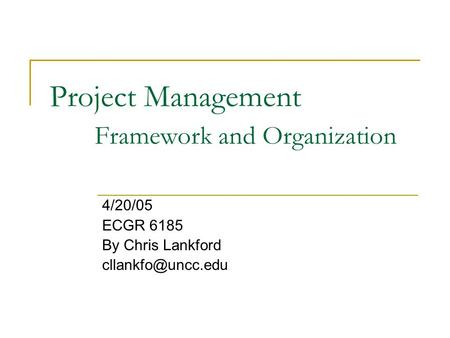 Project Management Framework and Organization 4/20/05 ECGR 6185 By Chris Lankford