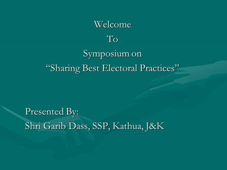"WelcomeTo Symposium on ""Sharing Best Electoral Practices"" Presented By: Shri Garib Dass, SSP, Kathua, J&K."