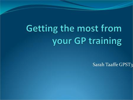 Sarah Taaffe GPST3. Overview First year: GP placement and 2 hospital posts Settle in. Second year: GP + innovate, and 2 hospital posts AKT Third year:
