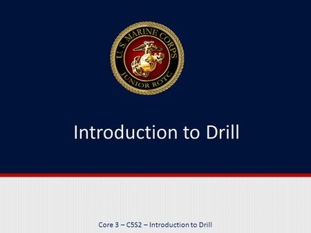 Core 3 – C5S2 – Introduction to Drill. Purpose This lesson reviews the purposes of drill, the roles of leaders and followers, and the different types.