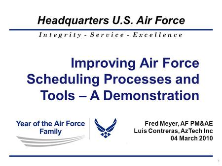 I n t e g r i t y - S e r v i c e - E x c e l l e n c e Headquarters U.S. Air Force 1 Improving Air Force Scheduling Processes and Tools – A Demonstration.