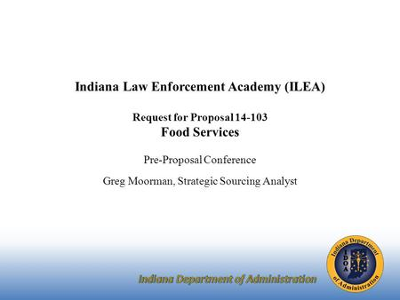 Indiana Law Enforcement Academy (ILEA) Request for Proposal 14-103 Food Services Pre-Proposal Conference Greg Moorman, Strategic Sourcing Analyst.