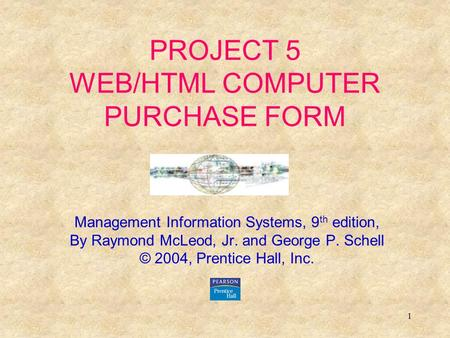 1 PROJECT 5 WEB/HTML COMPUTER PURCHASE FORM Management Information Systems, 9 th edition, By Raymond McLeod, Jr. and George P. Schell © 2004, Prentice.