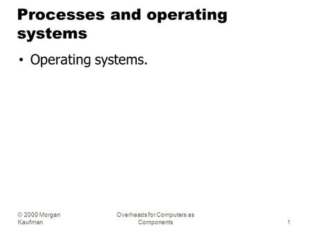 © 2000 Morgan Kaufman Overheads for Computers as Components Processes and operating systems Operating systems. 1.