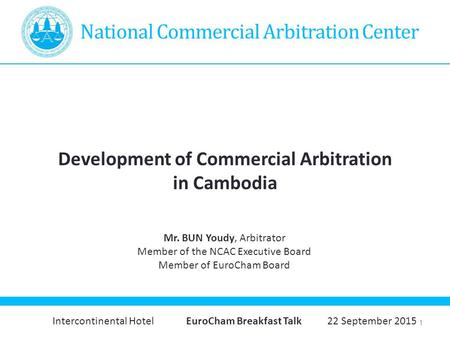1 National Commercial Arbitration Center Development of Commercial Arbitration in Cambodia Mr. BUN Youdy, Arbitrator Member of the NCAC Executive Board.