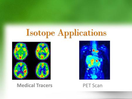 Isotope Applications Medical Tracers PET Scan. 131 I can be used to image the thyroid, heart, lungs, & liver and to measure iodine levels in blood. 24.