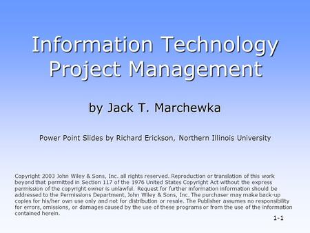 1-1 Information Technology Project Management by Jack T. Marchewka Power Point Slides by Richard Erickson, Northern Illinois University Copyright 2003.