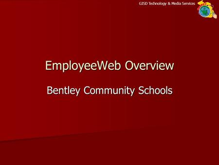 GISD Technology & Media Services EmployeeWeb Overview Bentley Community Schools.