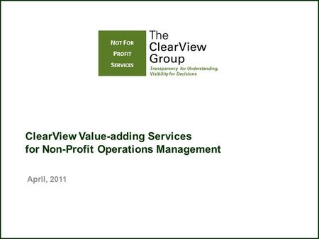 ClearView Value-adding Services for Non-Profit Operations Management Transparency for Understanding, Visibility for Decisions N OT F OR P ROFIT S ERVICES.