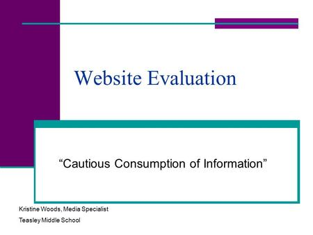 "Website Evaluation ""Cautious Consumption of Information"" Kristine Woods, Media Specialist Teasley Middle School."