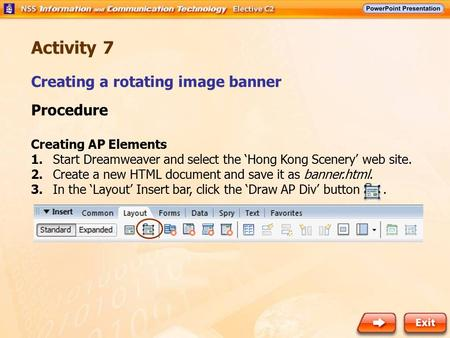Creating a rotating image banner Activity 7 Procedure Creating AP Elements 1.Start Dreamweaver and select the 'Hong Kong Scenery' web site. 2. Create a.