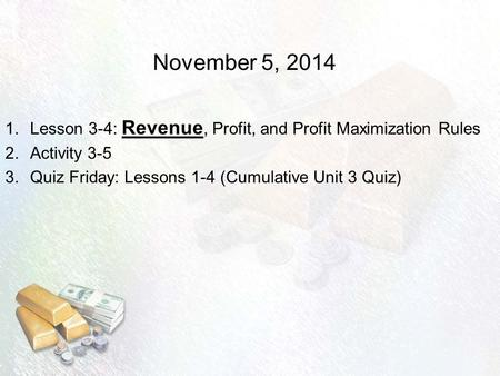 November 5, 2014 1.Lesson 3-4: Revenue, Profit, and Profit Maximization Rules 2.Activity 3-5 3.Quiz Friday: Lessons 1-4 (Cumulative Unit 3 Quiz)
