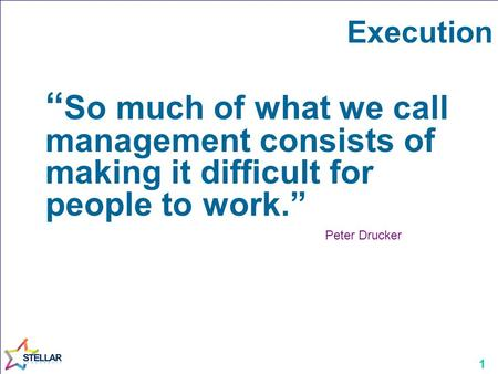 "1 Execution "" So much of what we call management consists of making it difficult for people to work."" Peter Drucker."