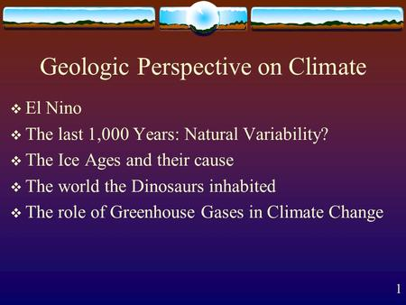 1 Geologic Perspective on Climate  El Nino  The last 1,000 Years: Natural Variability?  The Ice Ages and their cause  The world the Dinosaurs inhabited.