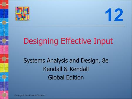 Copyright © 2011 Pearson Education Designing Effective Input Systems Analysis and Design, 8e Kendall & Kendall Global Edition 12.