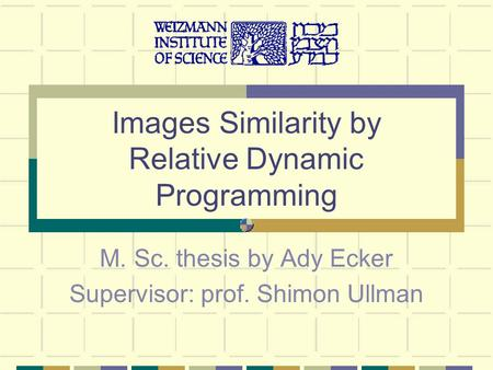 Images Similarity by Relative Dynamic Programming M. Sc. thesis by Ady Ecker Supervisor: prof. Shimon Ullman.