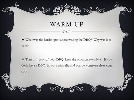 WARM UP  What was the hardest part about writing the DBQ? Why was it so hard?  Turn in 1 copy of your DBQ, keep the other on your desk. If you don't.