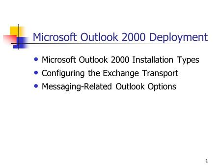 1 Microsoft Outlook 2000 Deployment Microsoft Outlook 2000 Installation Types Configuring the Exchange Transport Messaging-Related Outlook Options.